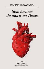 Personajes vs realidad. Crítica a Seis formas de morir en Texas (Ed. Anagrama, 2019) de Marina Perezagua (Sevilla 1978).